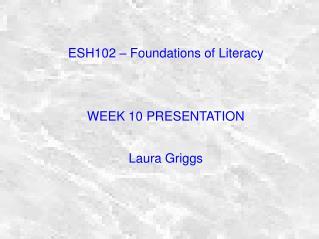 ESH102 – Foundations of Literacy WEEK 10 PRESENTATION Laura Griggs