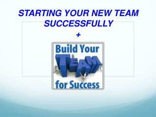 STARTING YOUR NEW TEAM SUCCESSFULLY +