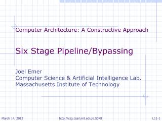 Computer Architecture: A Constructive Approach Six Stage Pipeline/Bypassing Joel Emer