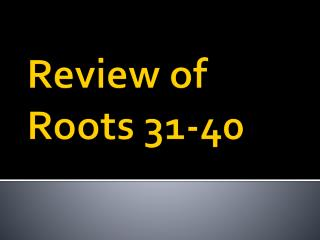 Review of Roots  31 -40