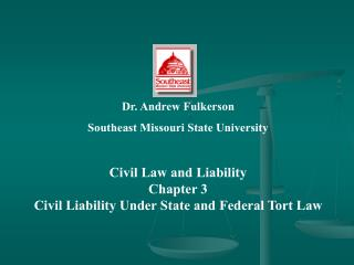 Dr. Andrew Fulkerson Southeast Missouri State University Civil Law and Liability Chapter 3 Civil Liability Under State a