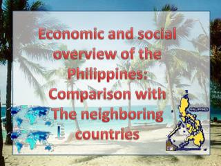 Economic and social overview of the  Philippines: Comparison with  The neighboring countries