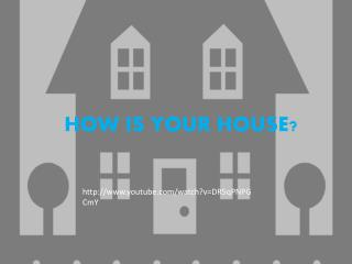 HOW  IS YOUR HOUSE?