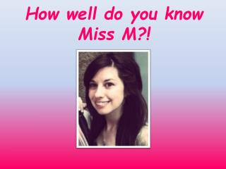 How well do you know Miss M?!