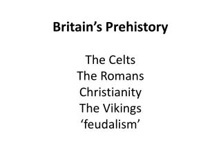Britain's Prehistory The Celts The Romans Christianity The Vikings 'feudalism'