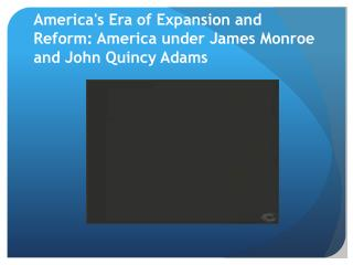 America's Era of Expansion and Reform: America under James Monroe and John Quincy Adams