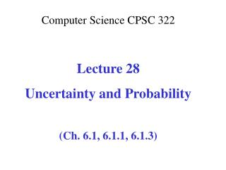 Computer Science CPSC  322 Lecture 28 Uncertainty and Probability (Ch. 6.1, 6.1.1, 6.1.3)