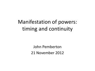 Manifestation of powers:  timing and continuity