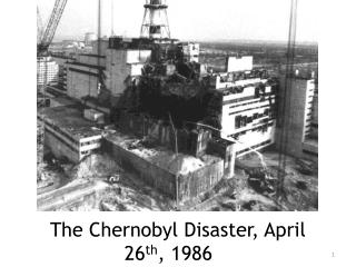 The Chernobyl Disaster, April 26 th , 1986