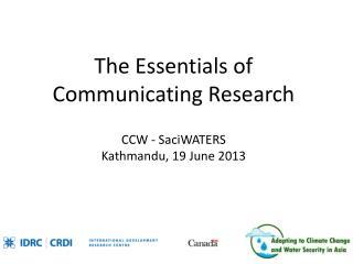 The Essentials of Communicating Research CCW - SaciWATERS Kathmandu, 19 June 2013