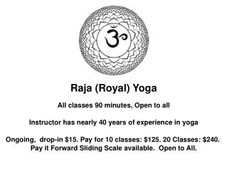 Raja (Royal) Yoga All classes 90 minutes, Open to all Instructor has nearly 40 years of experience in yoga