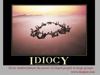 Never underestimate the power of stupid people in large groups. despair