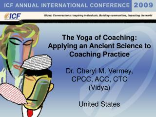 The Yoga of Coaching: Applying an Ancient Science to Coaching Practice Dr. Cheryl M. Vermey,  CPCC, ACC, CTC (Vidya) Uni
