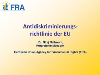 Antidiskriminierungs- richtlinie der EU   Dr. Niraj Nathwani,  Programme Manager,  European Union Agency for Fundamental
