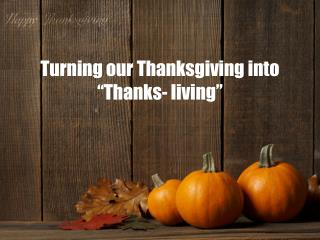 "Turning our Thanksgiving into  ""Thanks- living """