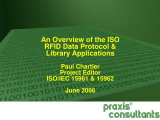 An Overview of the ISO  RFID Data Protocol &  Library Applications Paul Chartier Project Editor  ISO/IEC 15961 & 15962 J