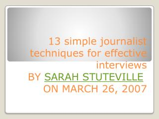 13 simple journalist techniques for effective  interviews B y SARAH STUTEVILLE on  MARCH 26, 2007