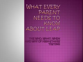 What Every Parent Needs to Know About LEAP  The Who, What, When and Why of High-Stakes Testing