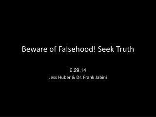 Beware of Falsehood! Seek Truth