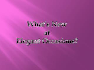 What's New  at  Elegant Occasions?
