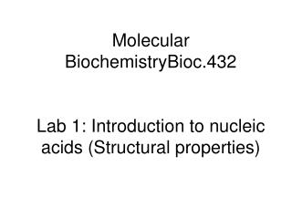 Molecular BiochemistryBioc.432 Lab 1: Introduction to nucleic acids (Structural properties)