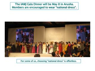 "The IAWJ  Gala Dinner will be May 8 in Arusha. Members are encouraged to wear ""national dress""."