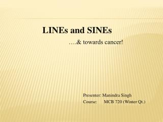 LINEs and SINEs ….& towards cancer! 						Presenter: Manindra Singh