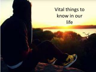 Vital things to know in our life