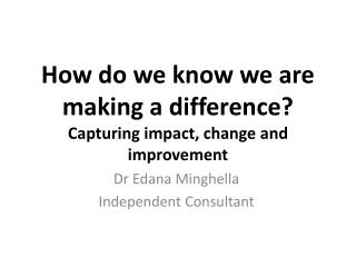 How do we know we are making a difference?   Capturing  impact, change and improvement