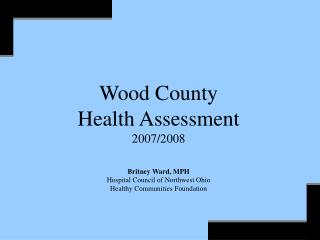 Wood County Health Assessment 2007/2008 Britney Ward, MPH Hospital Council of Northwest Ohio Healthy Communities Foundat