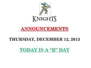 "ANNOUNCEMENTS THURSDAY, DECEMBER 12, 2013 TODAY IS A ""B"" DAY"