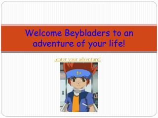 Welcome  Beybladers  to an adventure of your life!