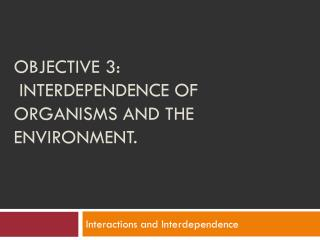 Objective 3:  interdependence of organisms and the environment.