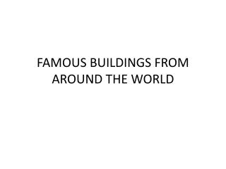 FAMOUS BUILDINGS FROM AROUND THE WORLD