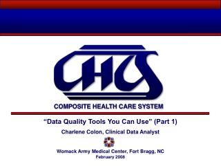 """Data Quality Tools You Can Use"" (Part 1) Charlene Colon, Clinical Data Analyst Womack Army Medical Center, Fort Bragg,"