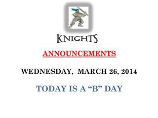 "ANNOUNCEMENTS  WEDNESDAY,   MARCH  26,  2014 TODAY IS  A ""B""  DAY"