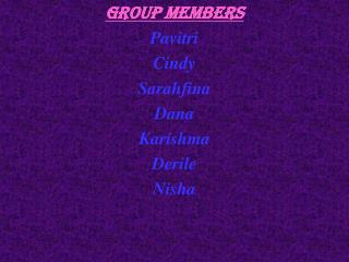 Group Members Pavitri Cindy Sarahfina Dana Karishma Derile Nisha
