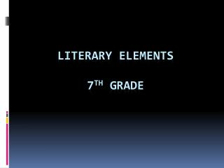 Literary Elements 7 th  Grade