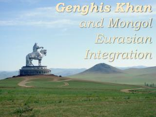 Genghis  Khan  and Mongol Eurasian Integration
