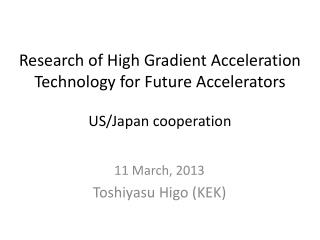 Research  of High Gradient Acceleration Technology for Future  Accelerators US/Japan cooperation