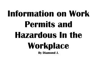 Information on Work Permits and Hazardous In the Workplace  By Diamond J.