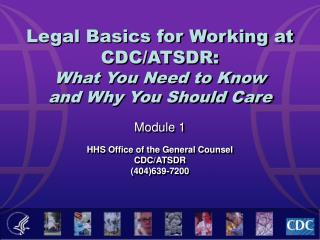Legal Basics for Working at CDC/ATSDR:  What You Need to Know  and Why You Should Care Module 1 HHS Office of the Genera
