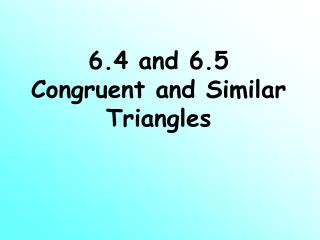 6.4 and 6.5 Congruent and Similar Triangles