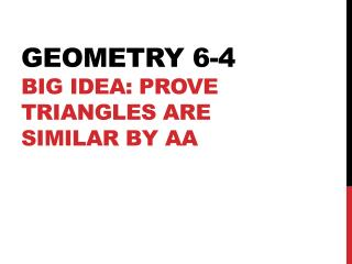 Geometry 6-4 Big Idea: Prove triangles are similar by AA