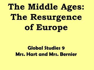 The Middle Ages: The Resurgence of Europe Global Studies 9 Mrs. Hart and Mrs. Bernier