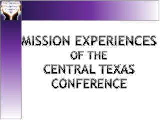 MISSION EXPERIENCES  OF THE CENTRAL TEXAS CONFERENCE