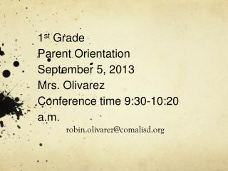 1 st  Grade Parent Orientation September 5, 2013 Mrs. Olivarez Conference time 9:30-10:20 a.m.