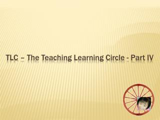 TLC –  The Teaching Learning Circle - Part  IV