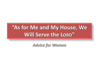 """As for Me and My House, We  W ill  S erve the  Lord """