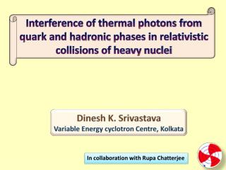 Dinesh  K. Srivastava Variable Energy cyclotron Centre, Kolkata